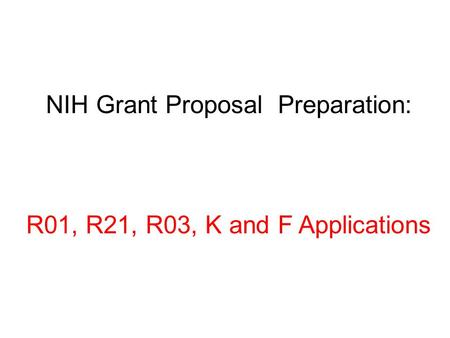 NIH Grant Proposal Preparation: R01, R21, R03, K and F Applications.