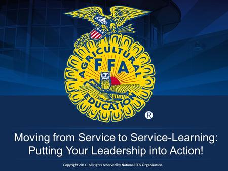 Copyright 2011. All rights reserved by National FFA Organization. Moving from Service to Service-Learning: Putting Your Leadership into Action!