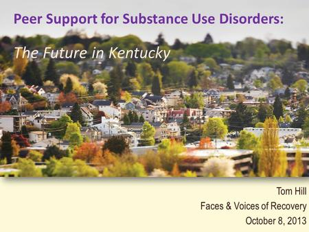 Tom Hill Faces & Voices of Recovery October 8, 2013 Peer Support for Substance Use Disorders: The Future in Kentucky.