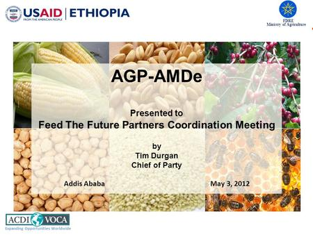 FDRE Ministry of Agriculture Expanding Opportunities Worldwide AGP-AMDe Presented to Feed The Future Partners Coordination Meeting by Tim Durgan Chief.