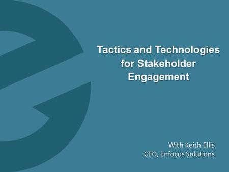 0 Tactics and Technologies for Stakeholder Engagement With Keith Ellis CEO, Enfocus Solutions.