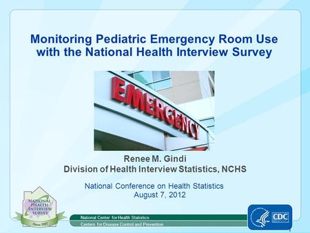 1 Monitoring Pediatric Emergency Room Use with the National Health Interview Survey Renee M. Gindi Division of Health Interview Statistics, NCHS National.
