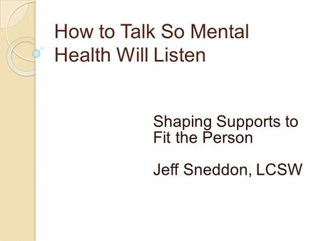 How to Talk So Mental Health Will Listen Shaping Supports to Fit the Person Jeff Sneddon, LCSW.