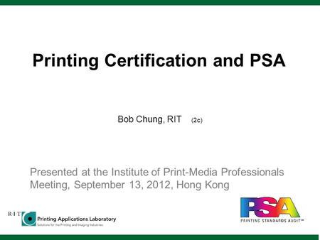 Printing Certification and PSA Bob Chung, RIT (2c) Presented at the Institute of Print-Media Professionals Meeting, September 13, 2012, Hong Kong.