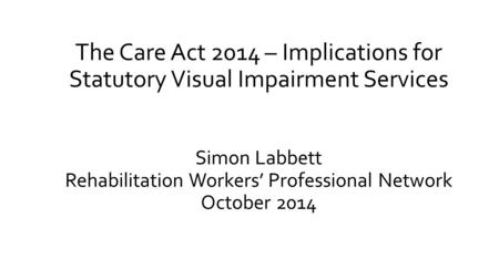 The Care Act 2014 – Implications for Statutory Visual Impairment Services Simon Labbett Rehabilitation Workers' Professional Network October 2014.