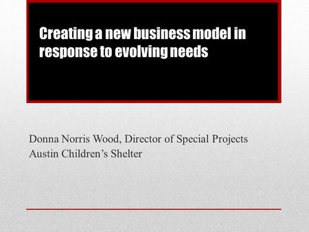 Donna Norris Wood, Director of Special Projects Austin Children's Shelter Creating a new business model in response to evolving needs.