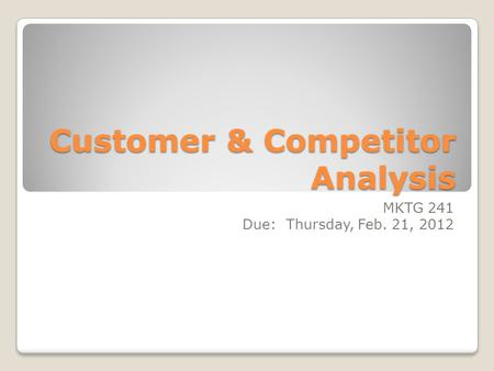 Customer & Competitor Analysis MKTG 241 Due: Thursday, Feb. 21, 2012.