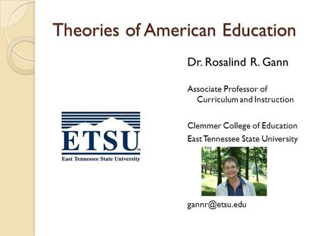 Theories of American Education Dr. Rosalind R. Gann Associate Professor of Curriculum and Instruction Clemmer College of Education East Tennessee State.