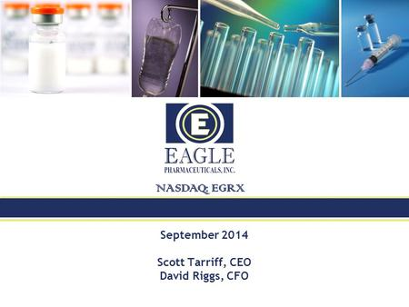 September 2014 Scott Tarriff, CEO David Riggs, CFO NASDAQ : EGRX.