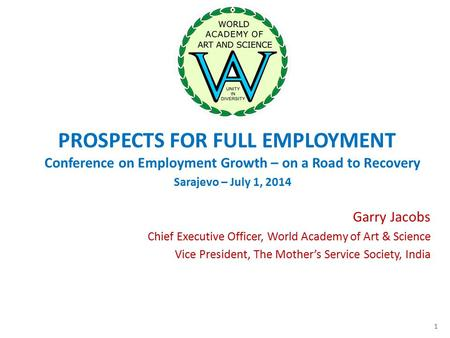 PROSPECTS FOR FULL EMPLOYMENT Conference on Employment Growth – on a Road to Recovery Sarajevo – July 1, 2014 Garry Jacobs Chief Executive Officer, World.