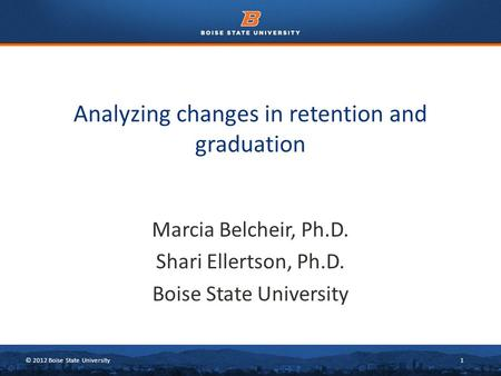© 2012 Boise State University1 Marcia Belcheir, Ph.D. Shari Ellertson, Ph.D. Boise State University Analyzing changes in retention and graduation.
