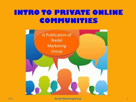 INTRO TO PRIVATE ONLINE COMMUNITIES A Publication of Riedel Marketing Group 2014 Riedel Marketing Group 1.