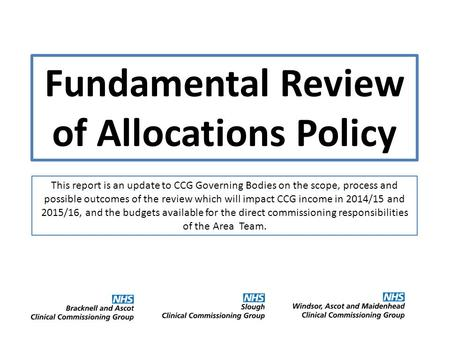 Fundamental Review of Allocations Policy This report is an update to CCG Governing Bodies on the scope, process and possible outcomes of the review which.