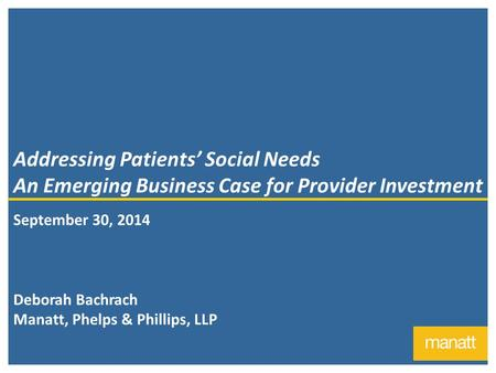 1 Addressing Patients' Social Needs An Emerging Business Case for Provider Investment September 30, 2014 Deborah Bachrach Manatt, Phelps & Phillips, LLP.