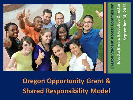 Oregon Opportunity Grant & Shared Responsibility Model Oregon Student Access Commission Josette Green, Executive Director September 14, 2012.