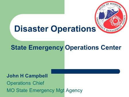 State Emergency Operations Center John H Campbell Operations Chief MO State Emergency Mgt Agency Disaster Operations.