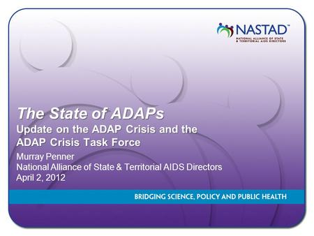 The State of ADAPs Update on the ADAP Crisis and the ADAP Crisis Task Force Murray Penner National Alliance of State & Territorial AIDS Directors April.