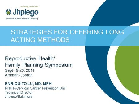 STRATEGIES FOR OFFERING LONG ACTING METHODS Reproductive Health/ Family Planning Symposium Sept 19-20, 2011 Amman- Jordan ENRIQUITO LU, MD. MPH RH/FP/Cervical.