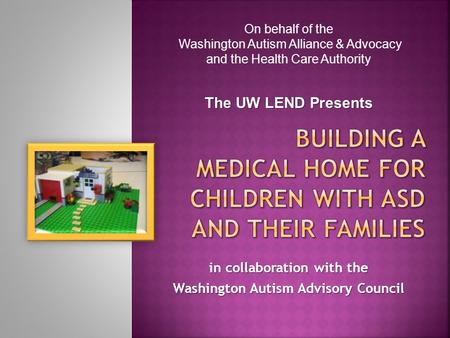 In collaboration with the Washington Autism Advisory Council On behalf of the Washington Autism Alliance & Advocacy and the Health Care Authority The UW.