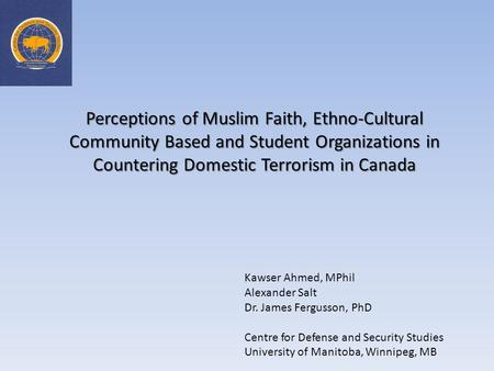 Perceptions of Muslim Faith, Ethno-Cultural Community Based and Student Organizations in Countering Domestic Terrorism in Canada Kawser Ahmed, MPhil Alexander.