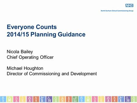Everyone Counts 2014/15 Planning Guidance Nicola Bailey Chief Operating Officer Michael Houghton Director of Commissioning and Development.