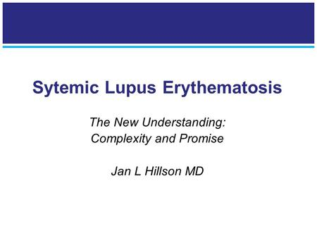 Sytemic Lupus Erythematosis The New Understanding: Complexity and Promise Jan L Hillson MD.