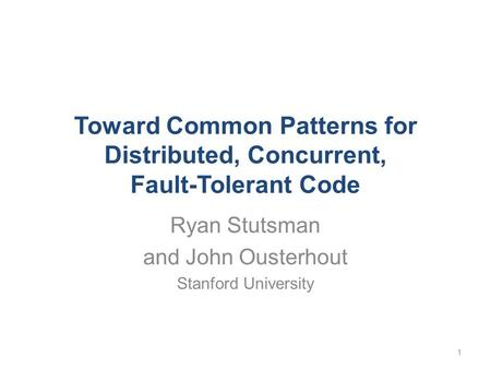 Toward Common Patterns for Distributed, Concurrent, Fault-Tolerant Code Ryan Stutsman and John Ousterhout Stanford University 1.