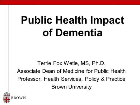 Public Health Impact of Dementia Terrie Fox Wetle, MS, Ph.D. Associate Dean of Medicine for Public Health Professor, Health Services, Policy & Practice.
