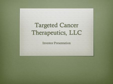 Targeted Cancer Therapeutics, LLC Investor Presentation.