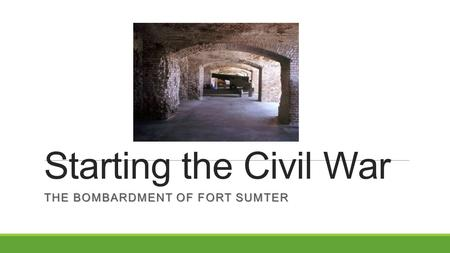 Starting the Civil War THE BOMBARDMENT OF FORT SUMTER.