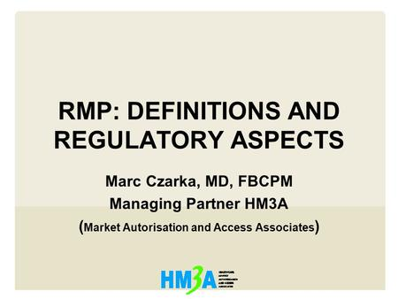RMP: DEFINITIONS AND REGULATORY ASPECTS Marc Czarka, MD, FBCPM Managing Partner HM3A ( Market Autorisation and Access Associates )