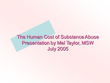 The Human Cost of Substance Abuse Presentation by Mel Taylor, MSW July 2005.