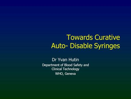 Towards Curative Auto- Disable Syringes Dr Yvan Hutin Department of Blood Safety and Clinical Technology WHO, Geneva.