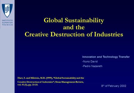 Global Sustainability and the Creative Destruction of Industries 8 th of February 2002 Innovation and Technology Transfer -Nuno David -Pedro Nazareth Hart,