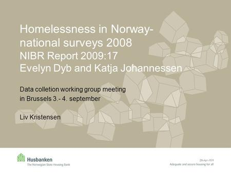 29-Apr-15 1 Homelessness in Norway- national surveys 2008 NIBR Report 2009:17 Evelyn Dyb and Katja Johannessen Data colletion working group meeting in.