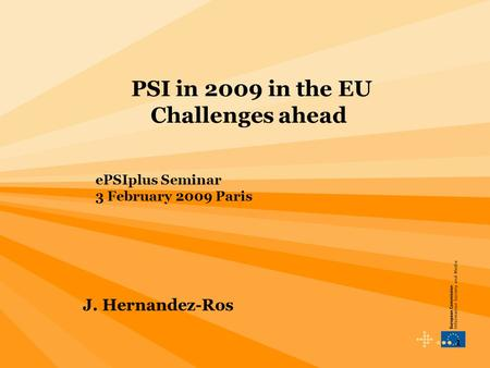 1 PSI in 2009 in the EU Challenges ahead ePSIplus Seminar 3 February 2009 Paris J. Hernandez-Ros.