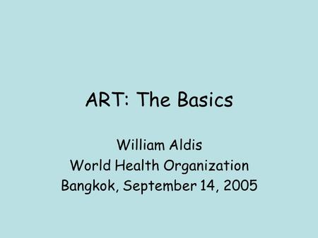 ART: The Basics William Aldis World Health Organization Bangkok, September 14, 2005.