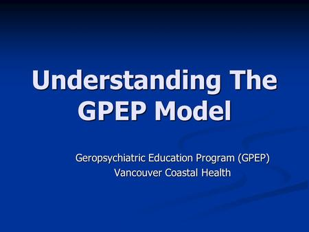 Understanding The GPEP Model Geropsychiatric Education Program (GPEP) Vancouver Coastal Health.