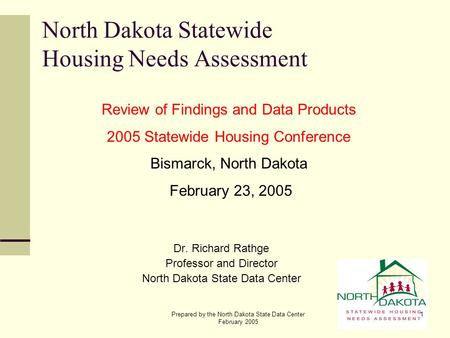 Prepared by the North Dakota State Data Center February 2005 1 North Dakota Statewide Housing Needs Assessment Dr. Richard Rathge Professor and Director.
