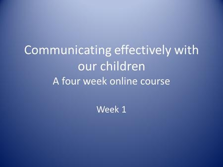 Communicating effectively with our children A four week online course Week 1.