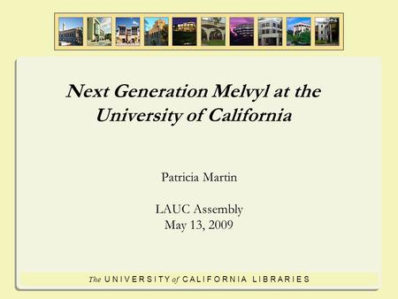 The U N I V E R S I T Y of C A L I F O R N I A L I B R A R I E S Next Generation Melvyl at the University of California Patricia Martin LAUC Assembly May.