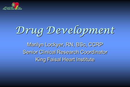 Drug Development Marilyn Lockyer, RN, BSc, CCRP Senior Clinical Research Coordinator King Faisal Heart Institute Marilyn Lockyer, RN, BSc, CCRP Senior.