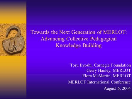 Towards the Next Generation of MERLOT: Advancing Collective Pedagogical Knowledge Building Toru Iiyoshi, Carnegie Foundation Gerry Hanley, MERLOT Flora.