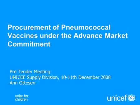 Procurement of Pneumococcal Vaccines under the Advance Market Commitment Pre Tender Meeting UNICEF Supply Division, 10-11th December 2008 Ann Ottosen.
