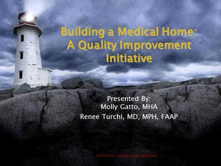 PCCYFS 2012 Annual Spring Conference Building a Medical Home: A Quality Improvement Initiative Presented By: Molly Gatto, MHA Renee Turchi, MD, MPH, FAAP.