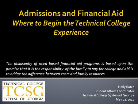 Admissions and Financial Aid Where to Begin the Technical College Experience The philosophy of need based financial aid programs is based upon the premise.