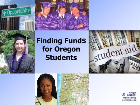 Finding Fund$ for Oregon Students. Topics 1. Financial Aid Terms 2.Funds for Oregon Students  Opportunity Grant  OSAC eApp Scholarship 3. Scholarship.