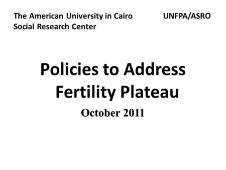 The American University in Cairo UNFPA/ASRO Social Research Center Policies to Address Fertility Plateau October 2011.