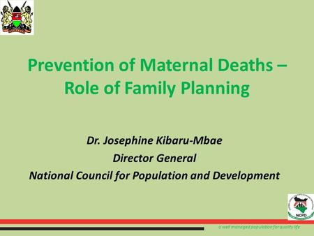 A well managed population for quality life Prevention of Maternal Deaths – Role of Family Planning Dr. Josephine Kibaru-Mbae Director General National.
