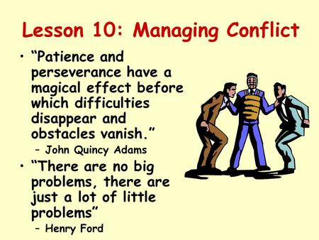"Lesson 10: Managing Conflict ""Patience and perseverance have a magical effect before which difficulties disappear and obstacles vanish."" –John Quincy Adams."